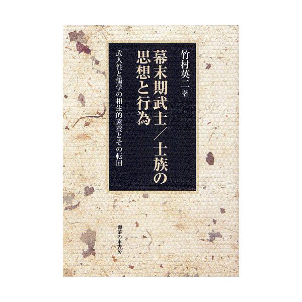 幕末期武士/士族の思想と行為 武人性と儒学の相生的素養とその転回/竹村英二