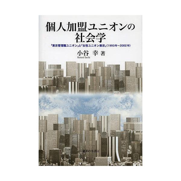 個人加盟ユニオンの社会学 「東京管理職ユニオン」と「女性ユニオン東京」〈1993年~2002年〉/小谷幸