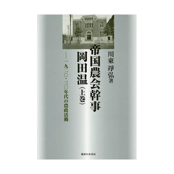 帝国農会幹事岡田温 1920・30年代の農政活動 上巻/川東靖弘