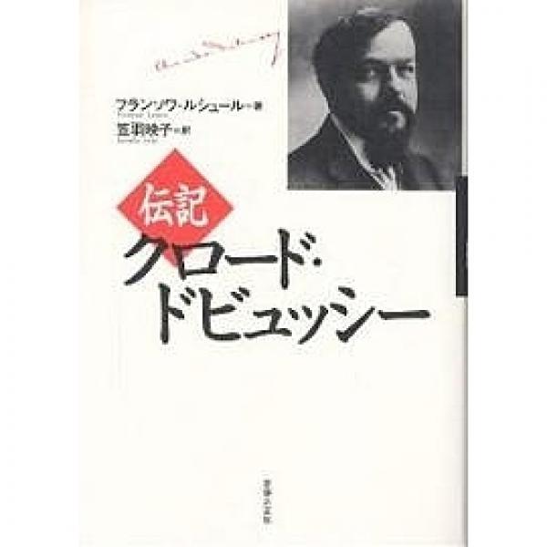 伝記クロード・ドビュッシー/フランソワ・ルシュール/笠羽映子