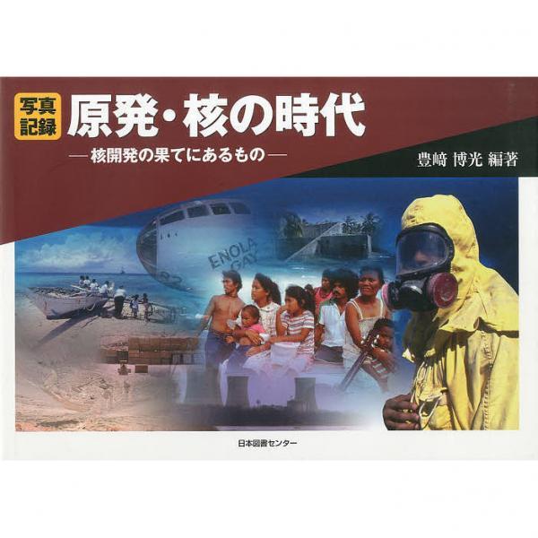 原発・核の時代 核開発の果てにあるもの 写真記録/豊崎博光