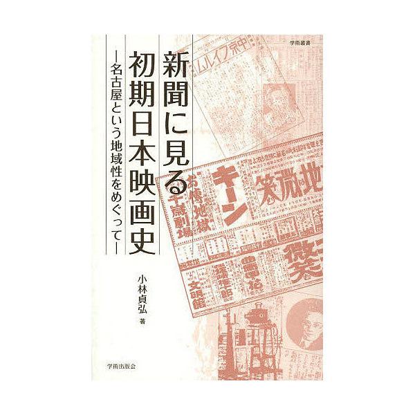 新聞に見る初期日本映画史 名古屋という地域性をめぐって/小林貞弘