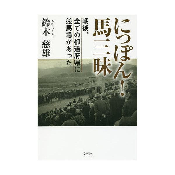 にっぽん!馬三昧 戦後、全ての都道府県に競馬場があった/鈴木慈雄