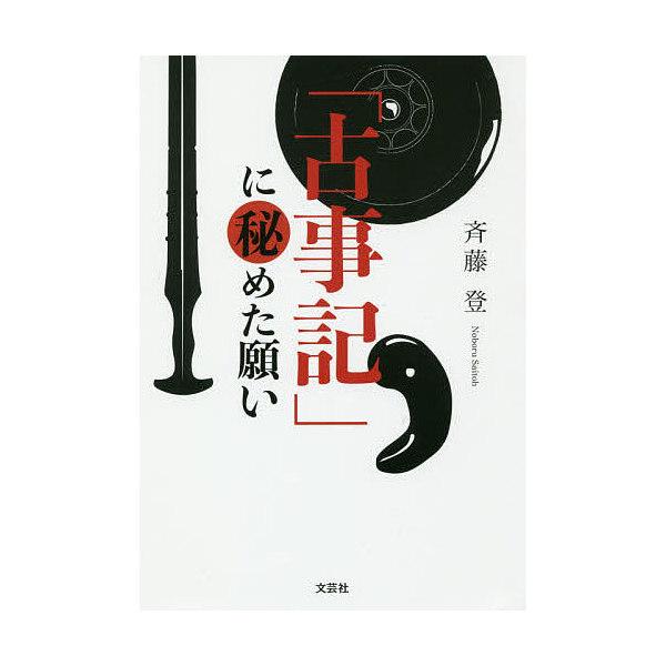 「古事記」に秘めた願い/斉藤登