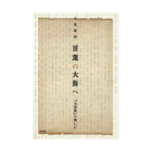 言葉の大海へ 『大言海』を愉しむ/永島道男