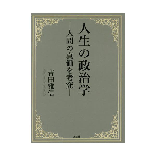 人生の政治学 人間の真価を考究/吉田雅信