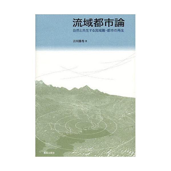 流域都市論 自然と共生する流域圏・都市の再生/吉川勝秀