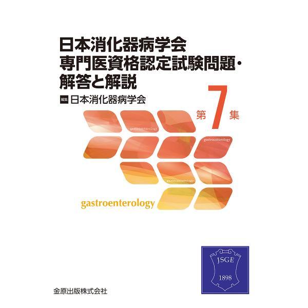 日本消化器病学会専門医資格認定試験問題・解答と解説 第7集/日本消化器病学会