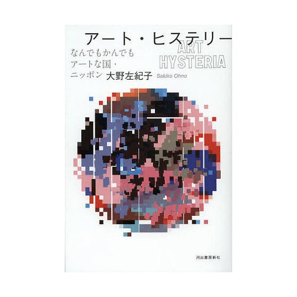 アート・ヒステリー なんでもかんでもアートな国・ニッポン/大野左紀子