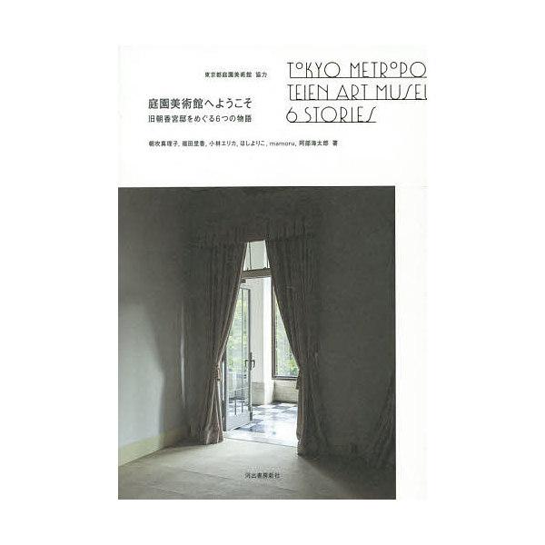 庭園美術館へようこそ 旧朝香宮邸をめぐる6つの物語/朝吹真理子/福田里香/小林エリカ