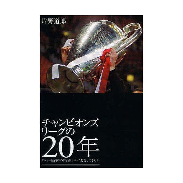 チャンピオンズリーグの20年 サッカー最高峰の舞台はいかに進化してきたか/片野道郎