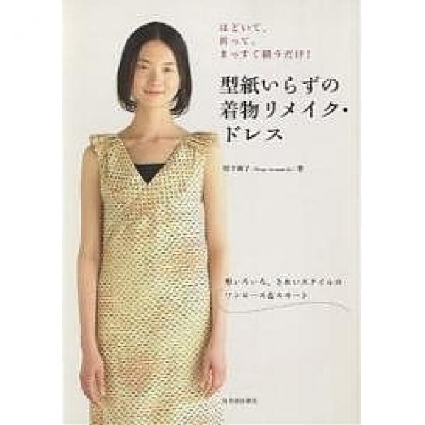 型紙いらずの着物リメイク・ドレス ほどいて、折って、まっすぐ縫うだけ! 形いろいろ、きれいスタイルのワンピース&スカート/松下純子