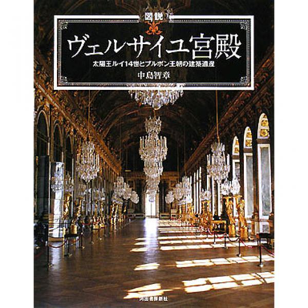 図説ヴェルサイユ宮殿 太陽王ルイ14世とブルボン王朝の建築遺産/中島智章