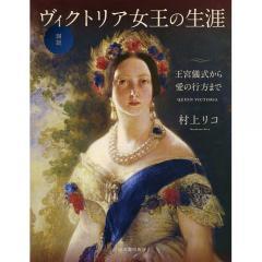 図説ヴィクトリア女王の生涯 王宮儀式から愛の行方まで/村上リコ