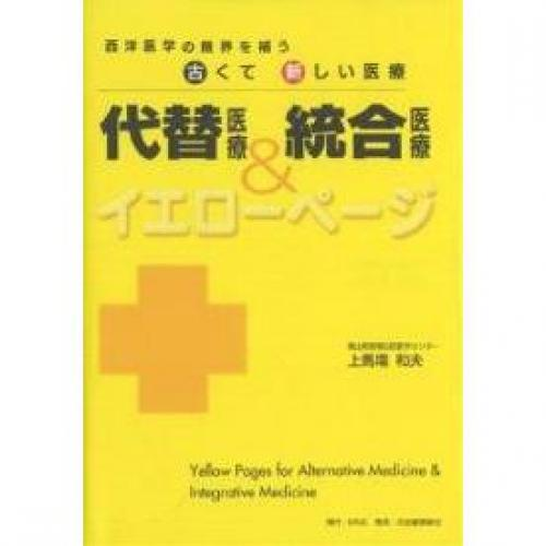 代替医療&統合医療イエローページ 西洋医学の限界を補う古くて新しい医療/上馬場和夫