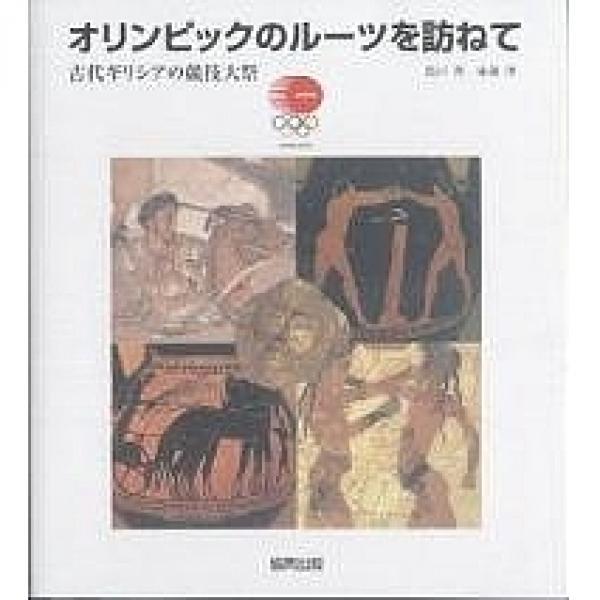 オリンピックのルーツを訪ねて 古代ギリシアの競技大祭/西川亮/後藤淳