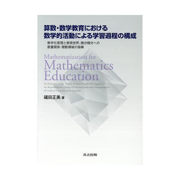 算数・数学教育における数学的活動による学習過程の構成 数学化原理と表現世界、微分積分への数量関係・関数領域の指導/礒田正美