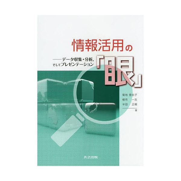 情報活用の「眼」 データ収集・分析,そしてプレゼンテーション/菊地登志子/根市一志/半田正樹