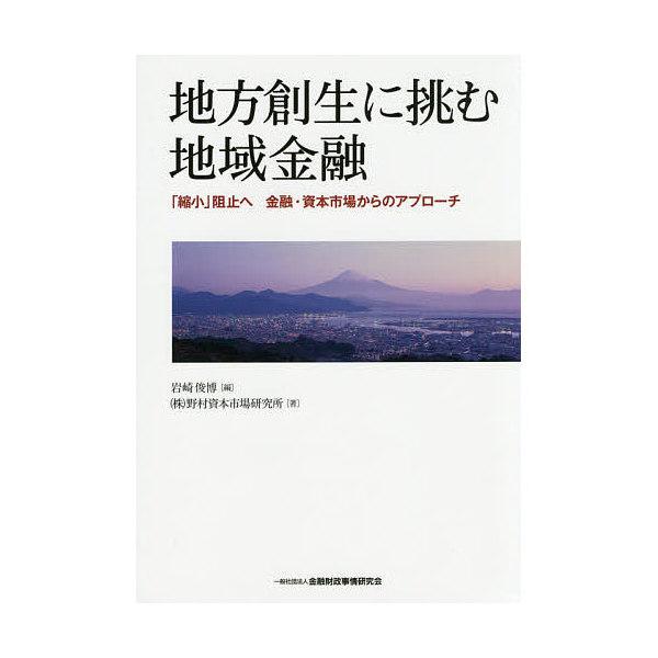 地方創生に挑む地域金融 「縮小」阻止へ金融・資本市場からのアプローチ/岩崎俊博/野村資本市場研究所