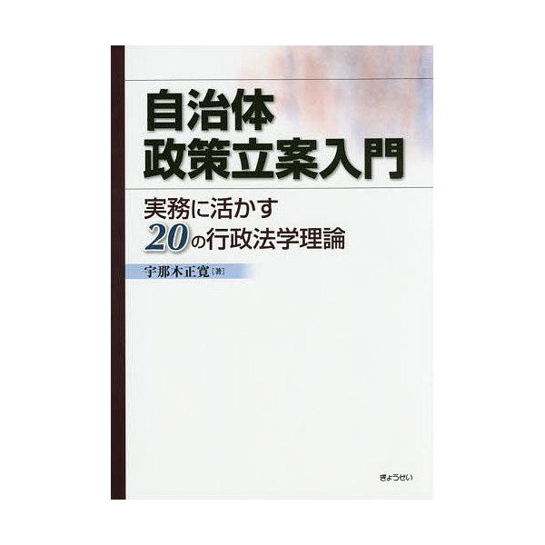 自治体政策立案入門 実務に活かす20の行政法学理論/宇那木正寛