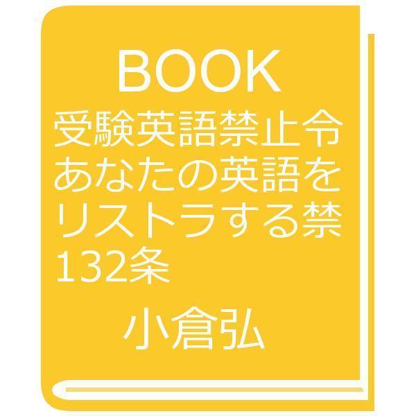 受験英語禁止令 あなたの英語をリストラする禁132条/小倉弘