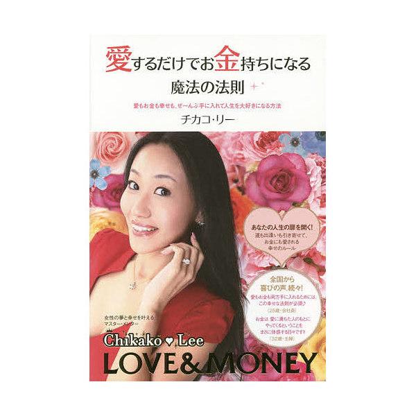 愛するだけでお金持ちになる魔法の法則 愛もお金も幸せも、ぜ~んぶ手に入れて人生を大好きになる方法/チカコ・リー
