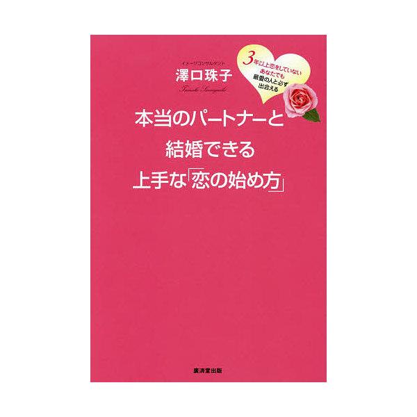 本当のパートナーと結婚できる上手な「恋の始め方」 3年以上恋をしていないあなたでも最愛の人と必ず出会える/澤口珠子
