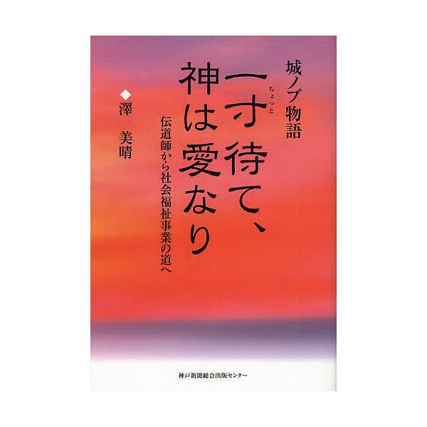 一寸待て、神は愛なり 城ノブ物語 伝道師から社会福祉事業の道へ/澤美晴