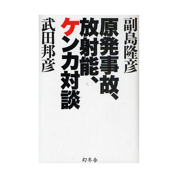 原発事故、放射能、ケンカ対談/副島隆彦/武田邦彦
