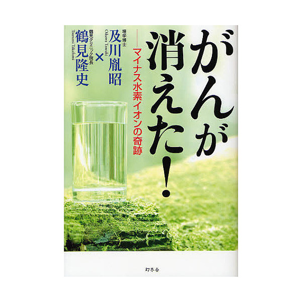がんが消えた! マイナス水素イオンの奇跡/及川胤昭/鶴見隆史