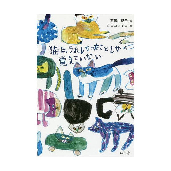 猫は、うれしかったことしか覚えていない/石黒由紀子/ミロコマチコ