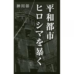 平和都市ヒロシマを暴く/神川彰