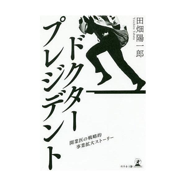 ドクター・プレジデント 開業医の戦略的事業拡大ストーリー/田畑陽一郎