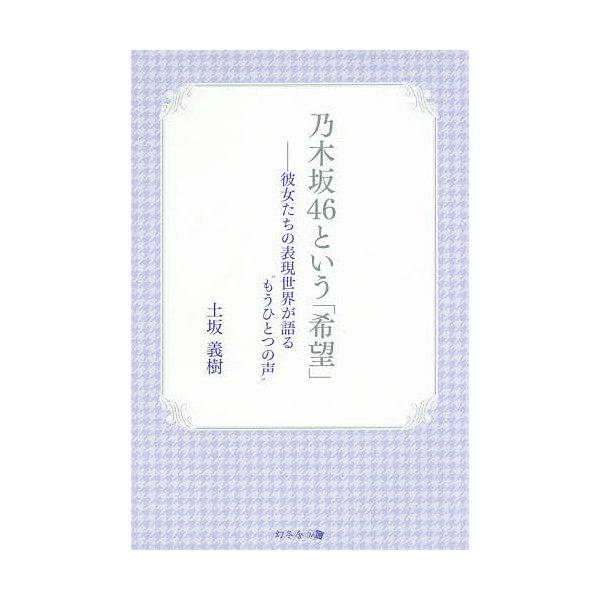"""乃木坂46という「希望」 彼女たちの表現世界が語る""""もうひとつの声""""/土坂義樹"""