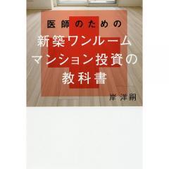 医師のための新築ワンルームマンション投資の教科書/岸洋嗣
