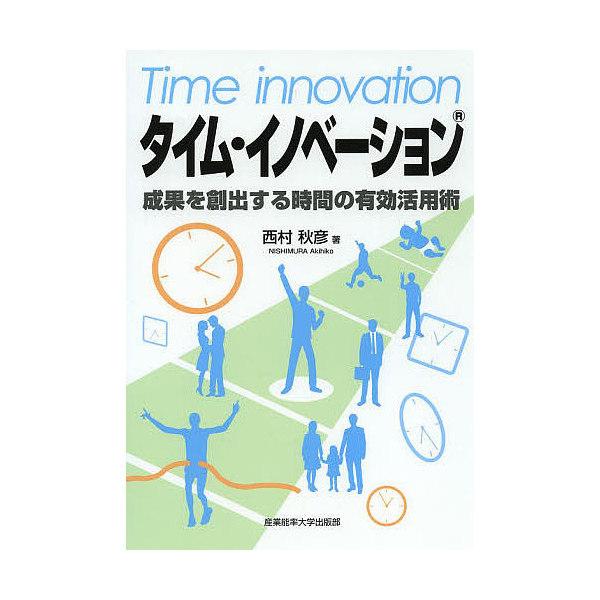 タイム・イノベーション 成果を創出する時間の有効活用術/西村秋彦