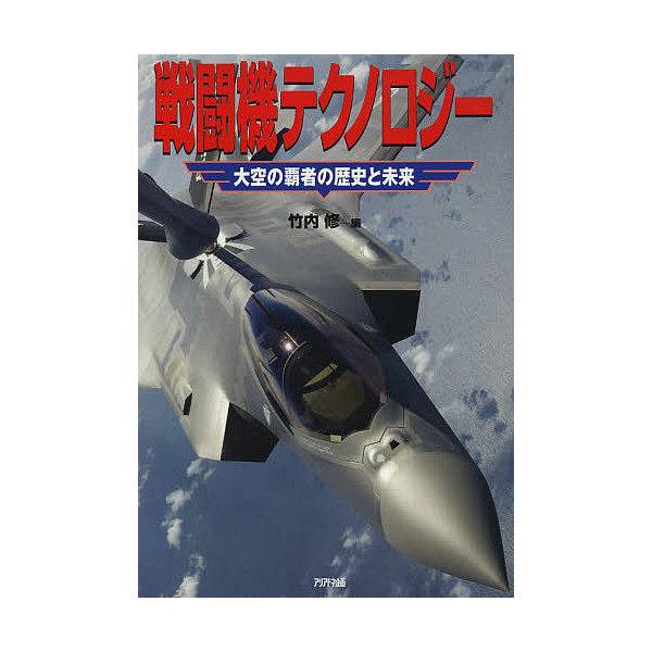 戦闘機テクノロジー 大空の覇者の歴史と未来/竹内修