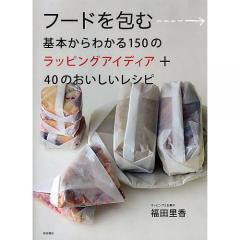 フードを包む 基本からわかる150のラッピングアイディア+40のおいしいレシピ/福田里香/レシピ