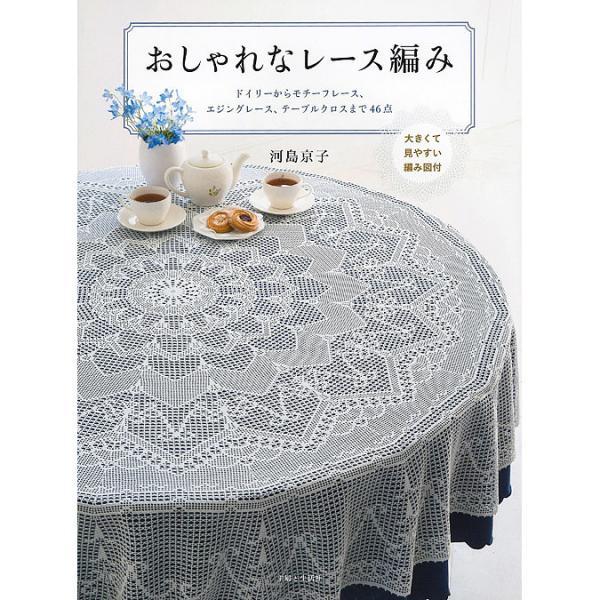 おしゃれなレース編み 大きくて見やすい編み図付 ドイリーからモチーフレース、エジングレース、テーブルクロスまで46点/河島京子
