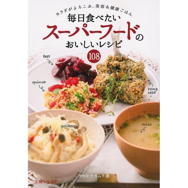 毎日食べたいスーパーフードのおいしいレシピ108 カラダがよろこぶ、美容&健康ごはん/タカコナカムラ