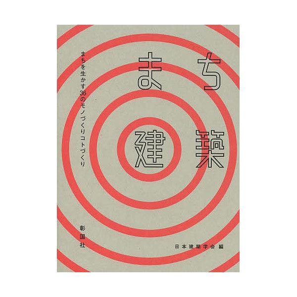 まち建築 まちを生かす36のモノづくりコトづくり/日本建築学会