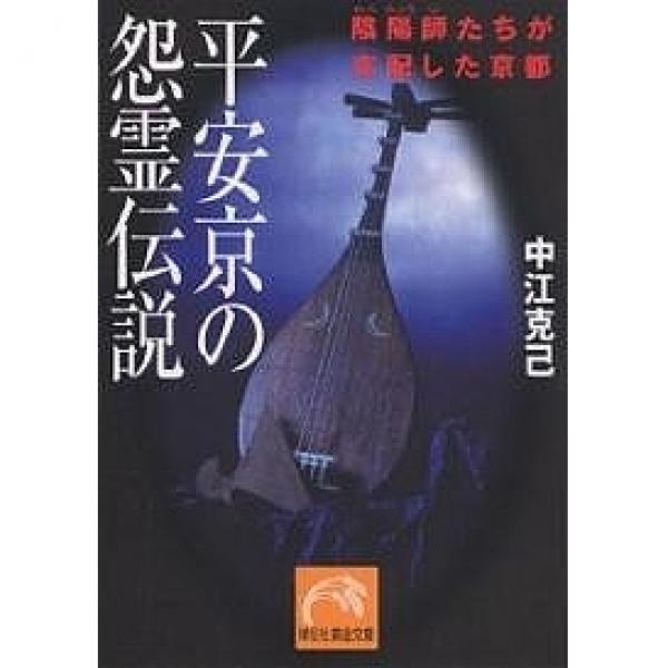 平安京の怨霊伝説 陰陽師たちが支配した京都/中江克己