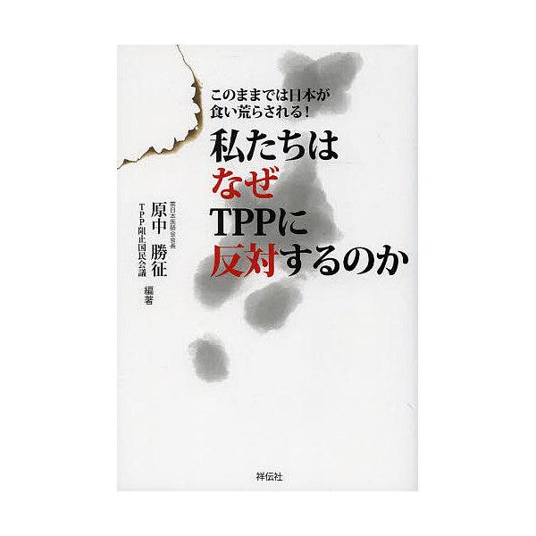 私たちはなぜTPPに反対するのか このままでは日本が食い荒らされる!/原中勝征