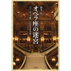 オペラ座の迷宮 パリ・オペラ座バレエの350年/鈴木晶