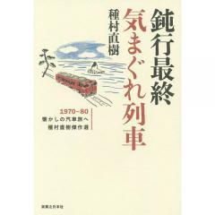 鈍行最終気まぐれ列車 1970−80懐かしの汽車旅へ 種村直樹傑作選/種村直樹