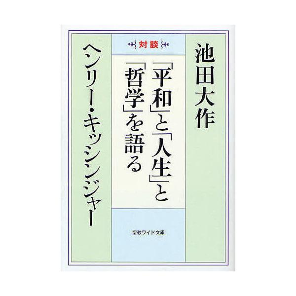 「平和」と「人生」と「哲学」を語る 対談/池田大作/ヘンリーA.キッシンジャー