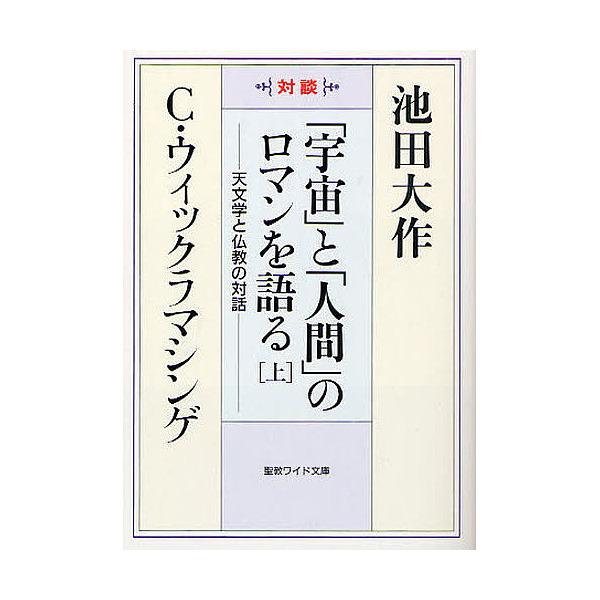 「宇宙」と「人間」のロマンを語る 天文学と仏教の対話 上 対談/池田大作/C・ウィックラマシンゲ