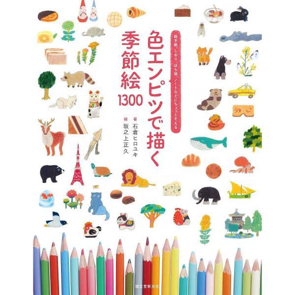 色エンピツで描く季節絵1300 絵手紙、しおり、ぽち袋、ノートなどにちょっとそえる/石倉ヒロユキ/坂之上正久