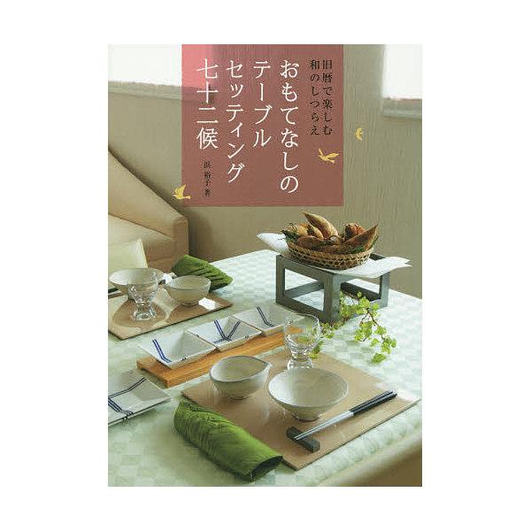 おもてなしのテーブルセッティング七十二候 旧暦で楽しむ和のしつらえ/浜裕子