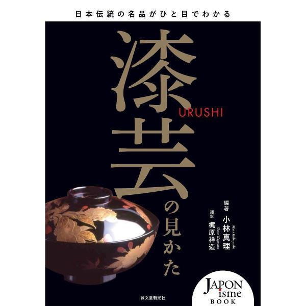 漆芸の見かた 日本伝統の名品がひと目でわかる/小林真理/梶原祥造